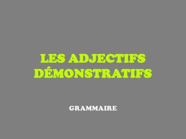 LES ADJECTIFSDÉMONSTRATIFS    GRAMMAIRE