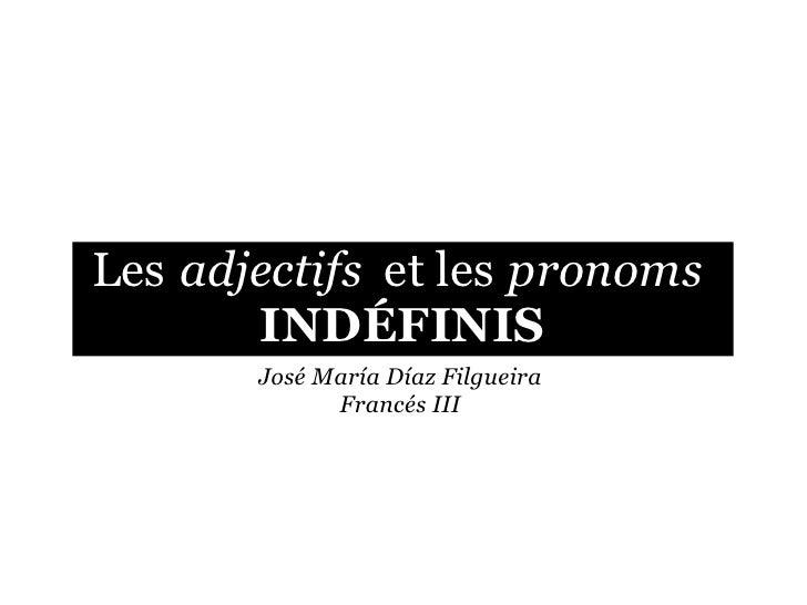 Les adjectifs et les pronoms        INDÉFINIS        José María Díaz Filgueira              Francés III