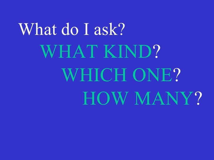 What do I ask? WHAT KIND ? WHICH ONE ? HOW MANY ?