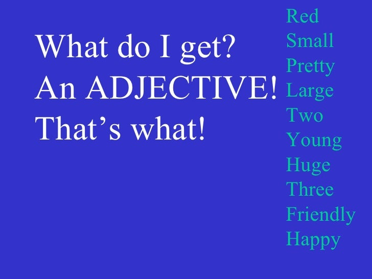 What do I get? An ADJECTIVE!  That's what! Red Small Pretty Large Two Young Huge Three Friendly Happy