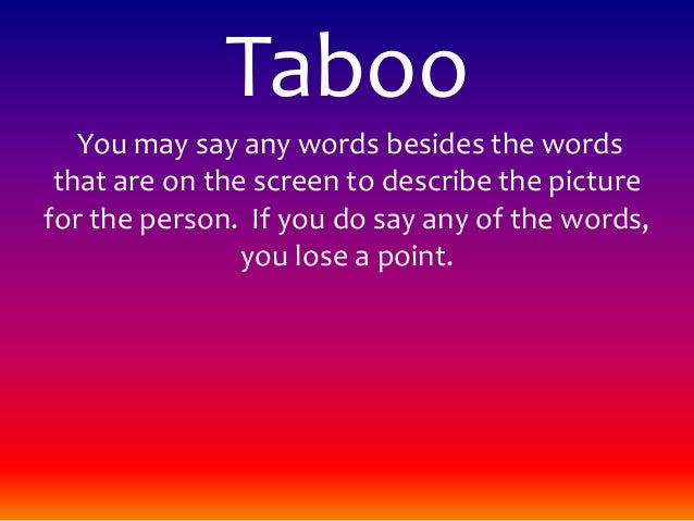 Taboo You may say any words besides the words that are on the screen to describe the picture for the person. If you do say...
