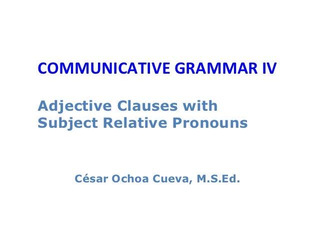COMMUNICATIVE GRAMMAR IVAdjective Clauses withSubject Relative Pronouns    César Ochoa Cueva, M.S.Ed.