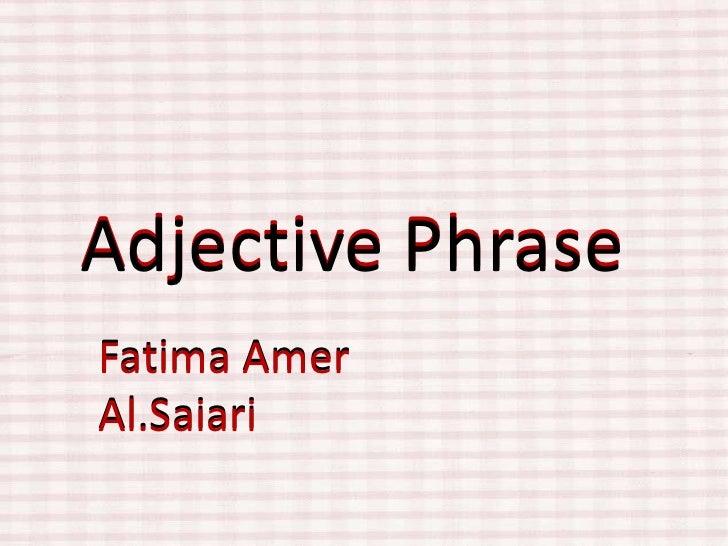 Adjective Phrase<br />Adjective Phrase<br />Fatima AmerAl.Saiari<br />Fatima AmerAl.Saiari<br />