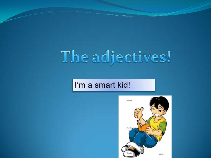 The adjectives!<br />I'm a smart kid!<br />