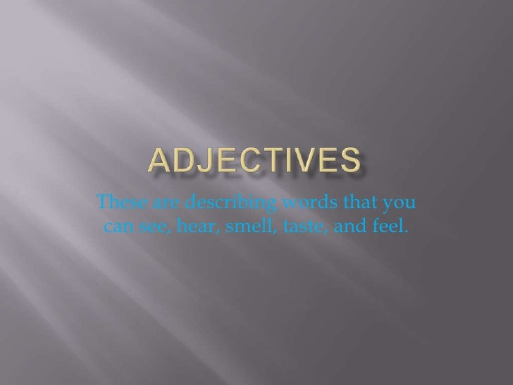 aDJECTIVES<br />These are describing words that you can see, hear, smell, taste, and feel.<br />