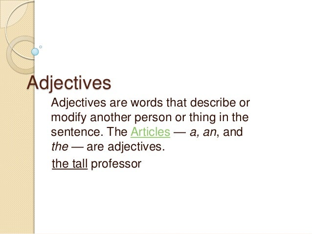 Adjectives  Adjectives are words that describe or  modify another person or thing in the  sentence. The Articles — a, an, ...