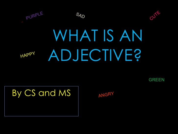 WHAT IS AN ADJECTIVE? By CS and MS MAD SAD ANGRY HAPPY GREEN CUTE PURPLE