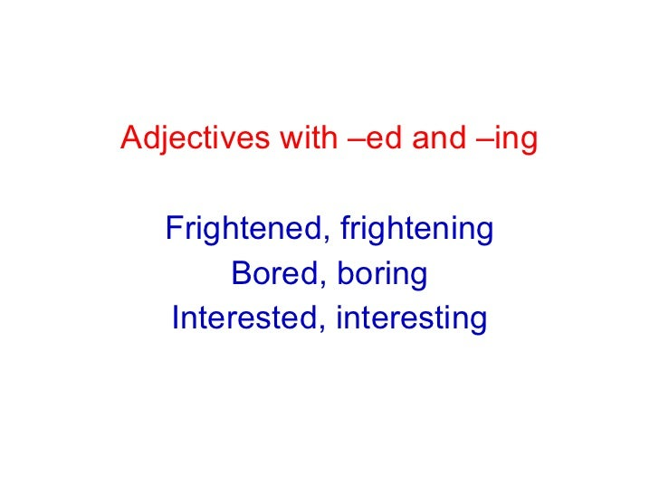<ul><li>Adjectives with –ed and –ing </li></ul><ul><li>Frightened, frightening </li></ul><ul><li>Bored, boring </li></ul><...