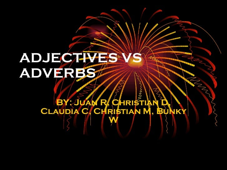 ADJECTIVES VS ADVERBS BY: Juan R, Christian D, Claudia C, Christian M, Bunky W