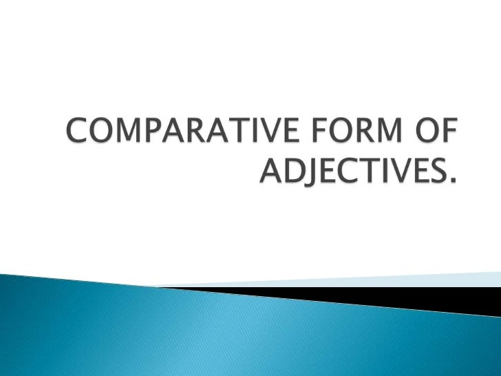 COMPARATIVE FORM OF ADJECTIVES.<br />
