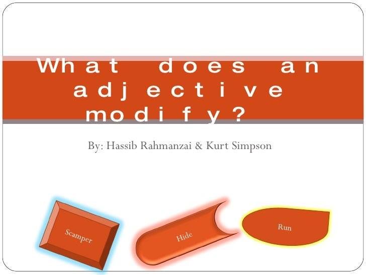 By: Hassib Rahmanzai & Kurt Simpson What does an adjective modify?  Run Hide Scamper