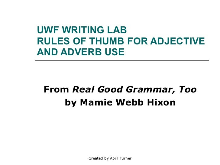 UWF WRITING LAB RULES OF THUMB FOR ADJECTIVE AND ADVERB USE From  Real Good Grammar, Too   by Mamie Webb Hixon