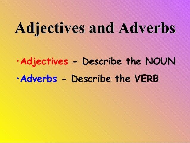 Adjectives and Adverbs •Adjectives - Describe the NOUN •Adverbs - Describe the VERB