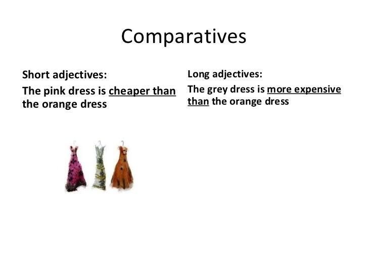 Comparatives <ul><li>Short adjectives: </li></ul><ul><li>The pink dress is  cheaper than  the orange dress </li></ul><ul><...