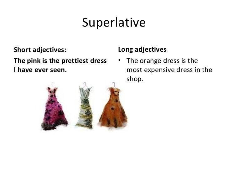 Superlative <ul><li>Short adjectives: </li></ul><ul><li>The pink is the prettiest dress I have ever seen. </li></ul><ul><l...