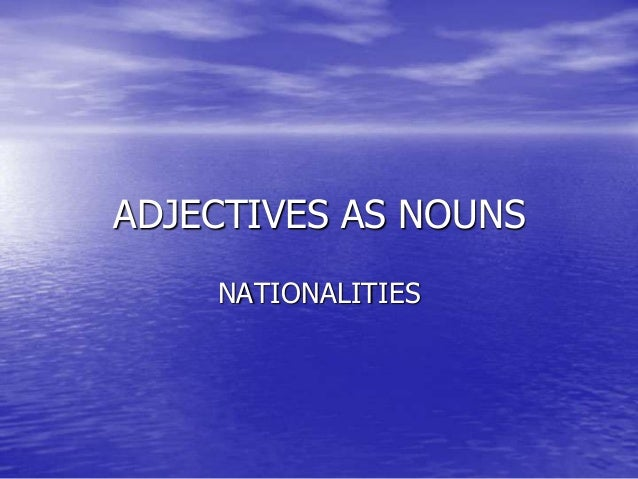 ADJECTIVES AS NOUNS NATIONALITIES