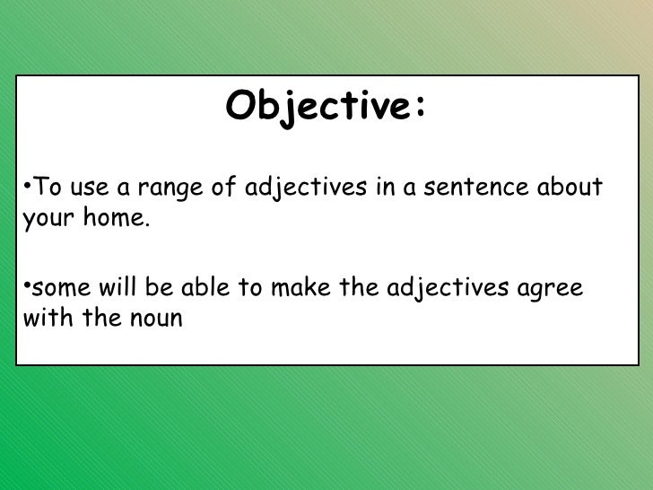 Objective:•To use a range of adjectives in a sentence aboutyour home.•some will be able to make the adjectives agreewith t...