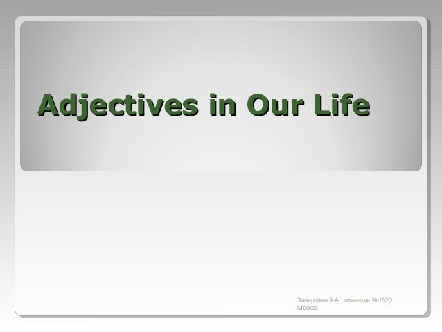 Adjectives in Our Life  Заварзина А.А., гимназия №1520 Москва