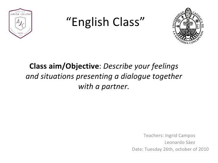 """ English Class"" Teachers: Ingrid Campos Leonardo Sáez Date: Tuesday 26th, october of 2010 Class aim/Objective :  Describe..."