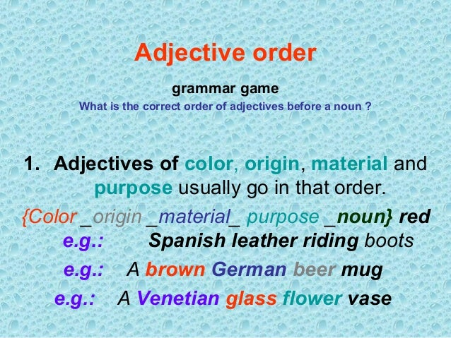 Adjective order grammar game What is the correct order of adjectives before a noun ?  1. Adjectives of color, origin, mate...