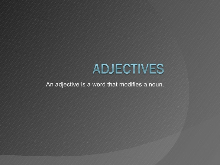 An adjective is a word that modifies a noun.