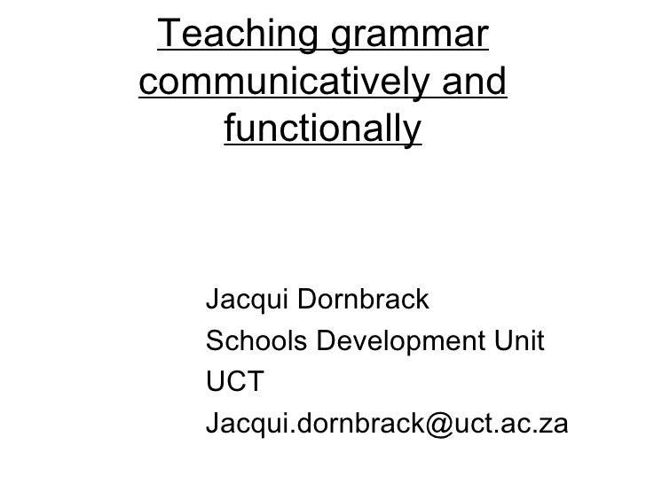 Teaching grammarcommunicatively and    functionally   Jacqui Dornbrack   Schools Development Unit   UCT   Jacqui.dornbrack...