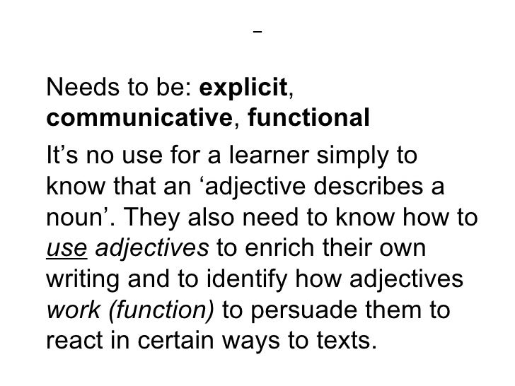 Needs to be: explicit,communicative, functionalIt's no use for a learner simply toknow that an 'adjective describes anoun'...