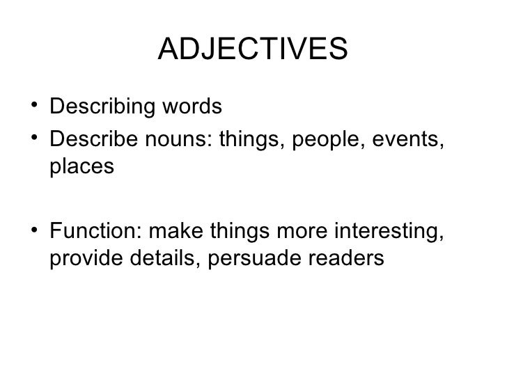 ADJECTIVES• Describing words• Describe nouns: things, people, events,  places• Function: make things more interesting,  pr...