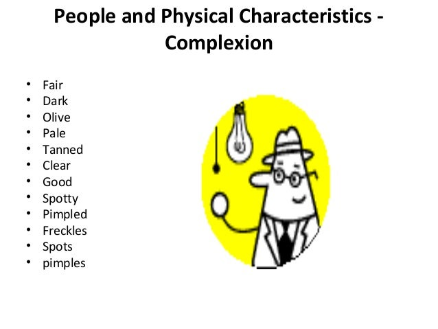 describe physical appearance Physical characteristics describe how you look examples of physical characteristics include hairstyles, facial features and other characteristics that make you who you are physical characteristics can include a variety of things hairstyles and facial features play a big role, but aren't the main ones physical characteristics are what you.