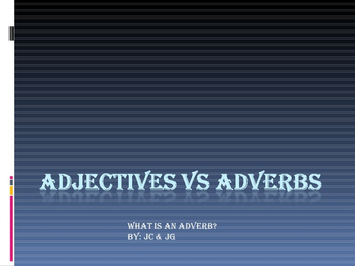 WHAT IS AN ADVERB? By: Jc & jg