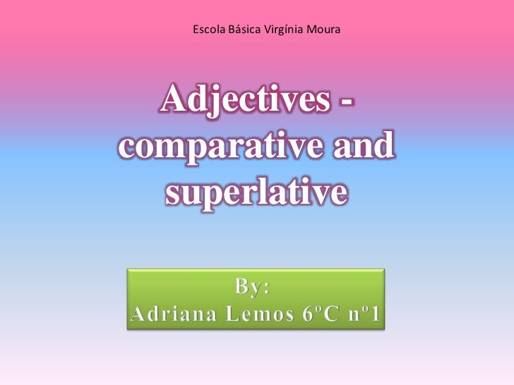 Escola Básica Virgínia Moura<br />Adjectives -<br />comparative and superlative <br />By: <br />Adriana Lemos 6ºC nº1<br />