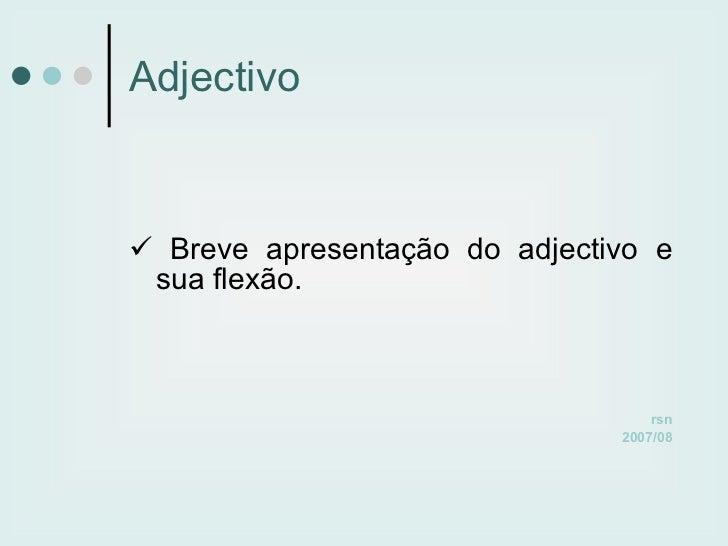 Adjectivo <ul><li>   Breve apresentação do adjectivo e sua flexão. </li></ul><ul><li>rsn </li></ul><ul><li>2007/08 </li><...