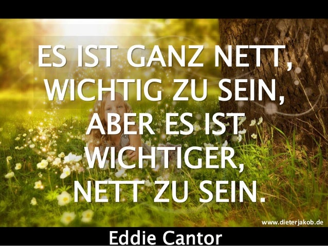 ES IST GANZ NETT, WICHTIG ZU SEIN, ABER ES IST WICHTIGER, NETT ZU SEIN. Eddie Cantor www.dieterjakob.de