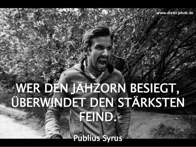 WER DEN JÄHZORN BESIEGT, ÜBERWINDET DEN STÄRKSTEN FEIND. Publius Syrus www.dieterjakob.de