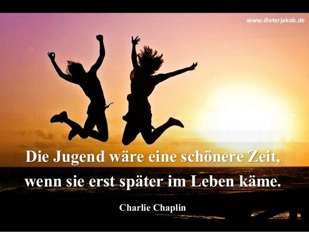 Die Jugend wäre eine schönere Zeit, wenn sie erst später im Leben käme. Charlie Chaplin www.dieterjakob.de