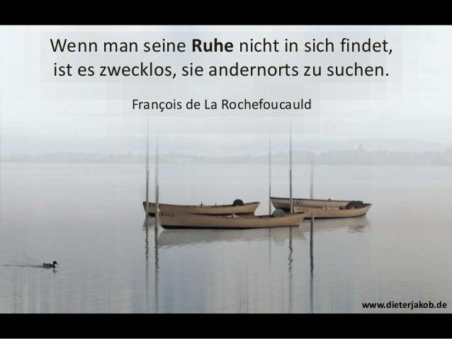 Wenn man seine Ruhe nicht in sich findet, ist es zwecklos, sie andernorts zu suchen. François de La Rochefoucauld www.diet...