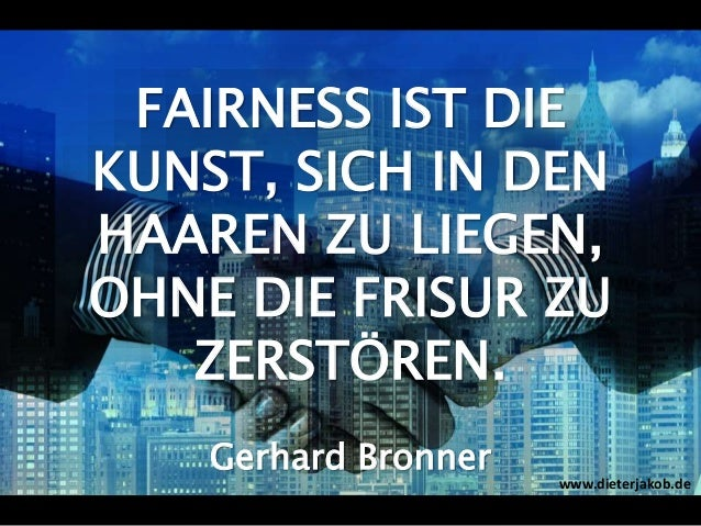 FAIRNESS IST DIE KUNST, SICH IN DEN HAAREN ZU LIEGEN, OHNE DIE FRISUR ZU ZERSTÖREN. Gerhard Bronner www.dieterjakob.de
