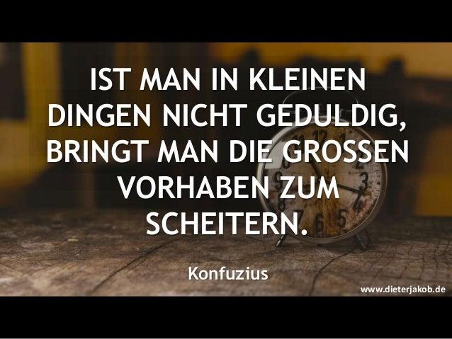 IST MAN IN KLEINEN DINGEN NICHT GEDULDIG, BRINGT MAN DIE GROSSEN VORHABEN ZUM SCHEITERN. Konfuzius www.dieterjakob.de