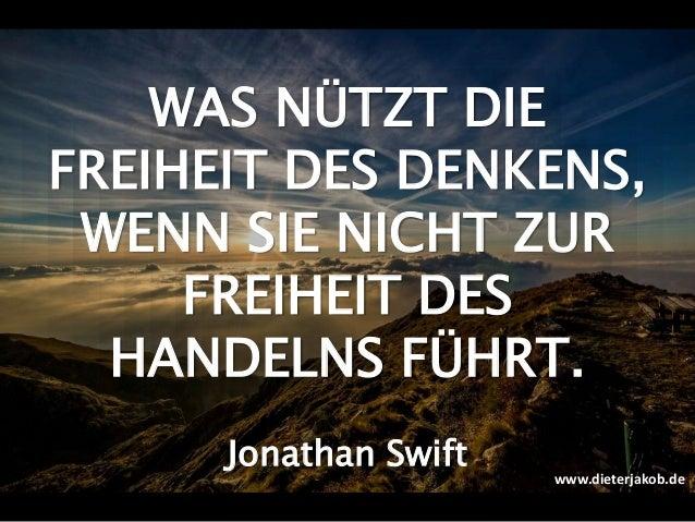 WAS NÜTZT DIE FREIHEIT DES DENKENS, WENN SIE NICHT ZUR FREIHEIT DES HANDELNS FÜHRT. Jonathan Swift www.dieterjakob.de