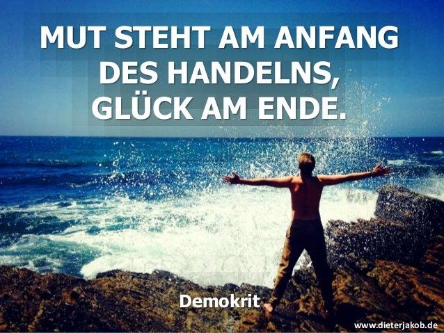 MUT STEHT AM ANFANG DES HANDELNS, GLÜCK AM ENDE. Demokrit www.dieterjakob.de