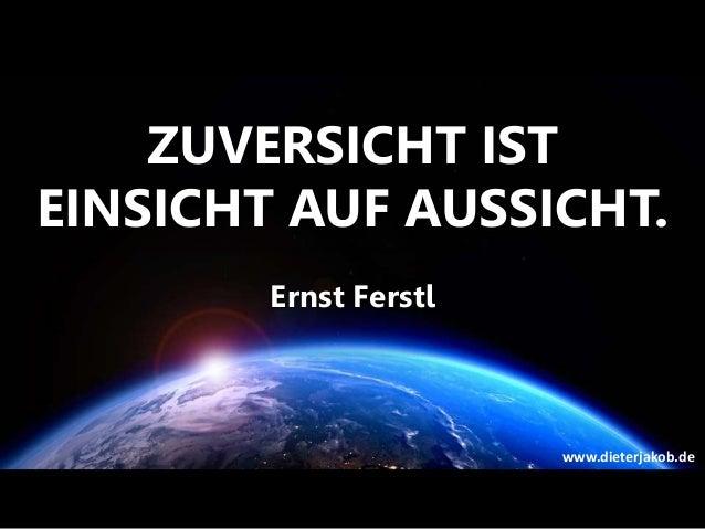 ZUVERSICHT IST EINSICHT AUF AUSSICHT. Ernst Ferstl www.dieterjakob.de