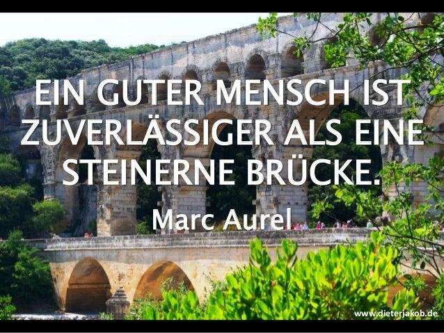 EIN GUTER MENSCH IST ZUVERLÄSSIGER ALS EINE STEINERNE BRÜCKE. Marc Aurel www.dieterjakob.de