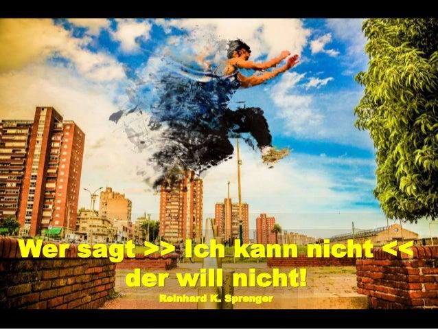 Wer sagt >> Ich kann nicht << der will nicht! Reinhard K. Sprenger