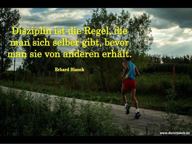 Disziplin ist die Regel, die man sich selber gibt, bevor man sie von anderen erhält. Erhard Blanck www.dieterjakob.de