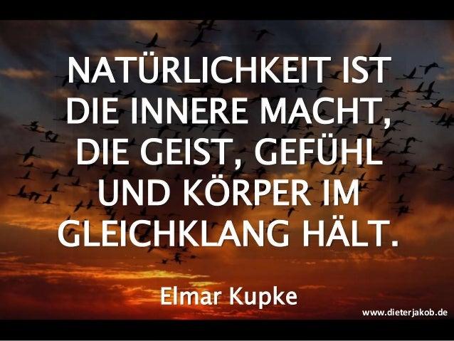 NATÜRLICHKEIT IST DIE INNERE MACHT, DIE GEIST, GEFÜHL UND KÖRPER IM GLEICHKLANG HÄLT. Elmar Kupke www.dieterjakob.de