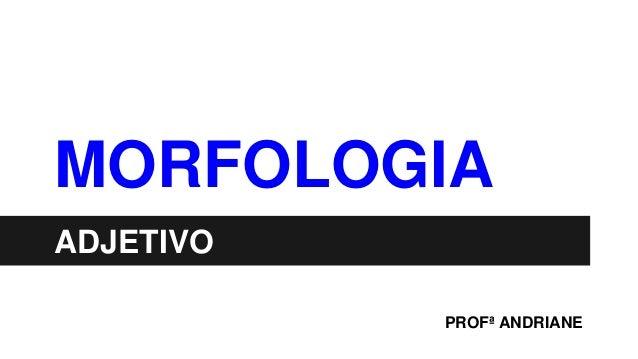 MORFOLOGIA ADJETIVO PROFª ANDRIANE