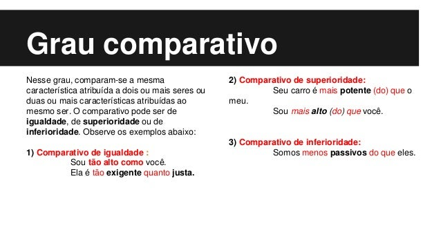 Grau comparativo Nesse grau, comparam-se a mesma característica atribuída a dois ou mais seres ou duas ou mais característ...