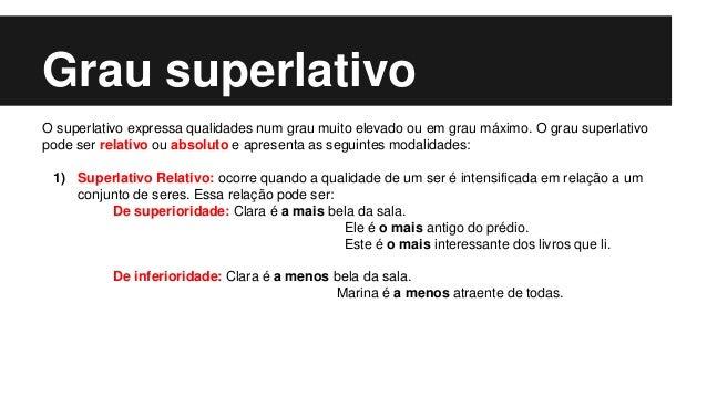 Grau superlativo O superlativo expressa qualidades num grau muito elevado ou em grau máximo. O grau superlativo pode ser r...