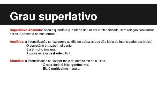 Grau superlativo Superlativo Absoluto: ocorre quando a qualidade de um ser é intensificada, sem relação com outros seres. ...