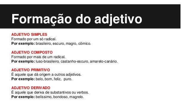 Formação do adjetivo ADJETIVO SIMPLES Formado por um só radical. Por exemplo: brasileiro, escuro, magro, cômico. ADJETIVO ...